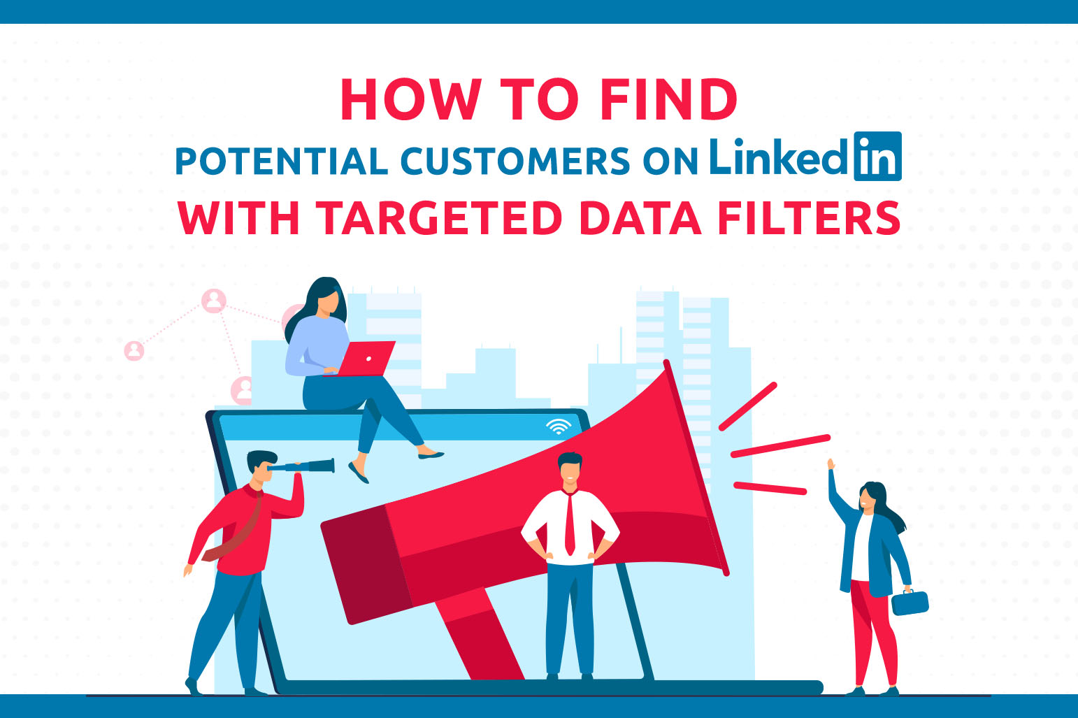 How To Find Potential Customers On LinkedIn With Targeted Data Filters