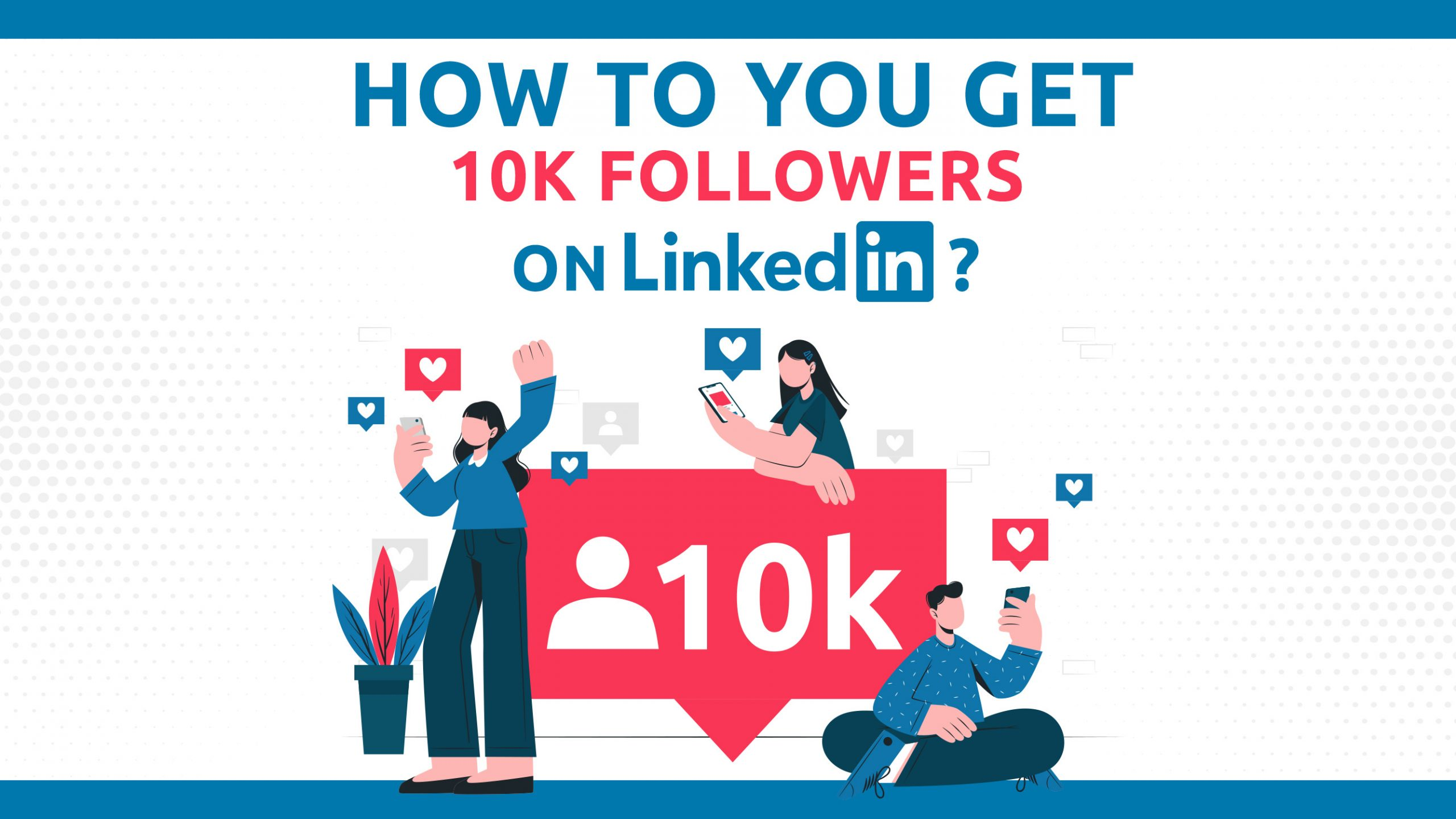 How Do You Get 10k Followers On LinkedIn?