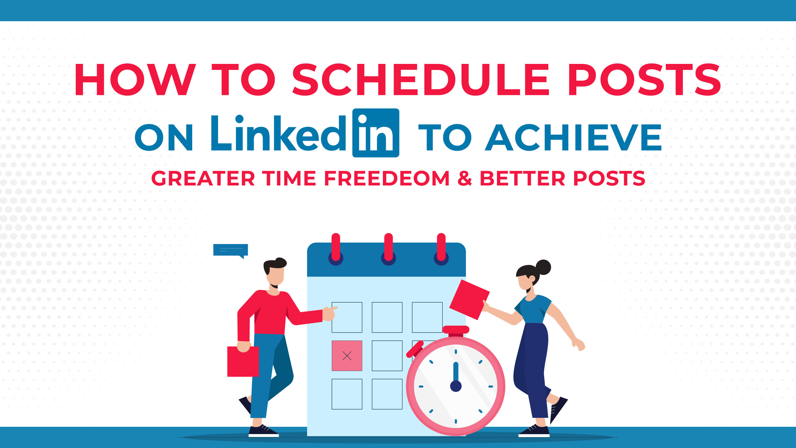 How To Schedule Posts On LinkedIn To Achieve Greater Time Freedom & Better Posts