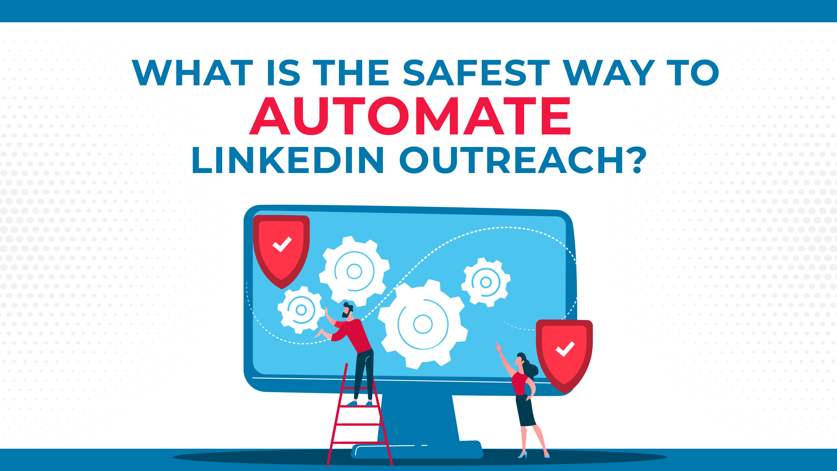 What Is The Safest Way To Automate LinkedIn Outreach?