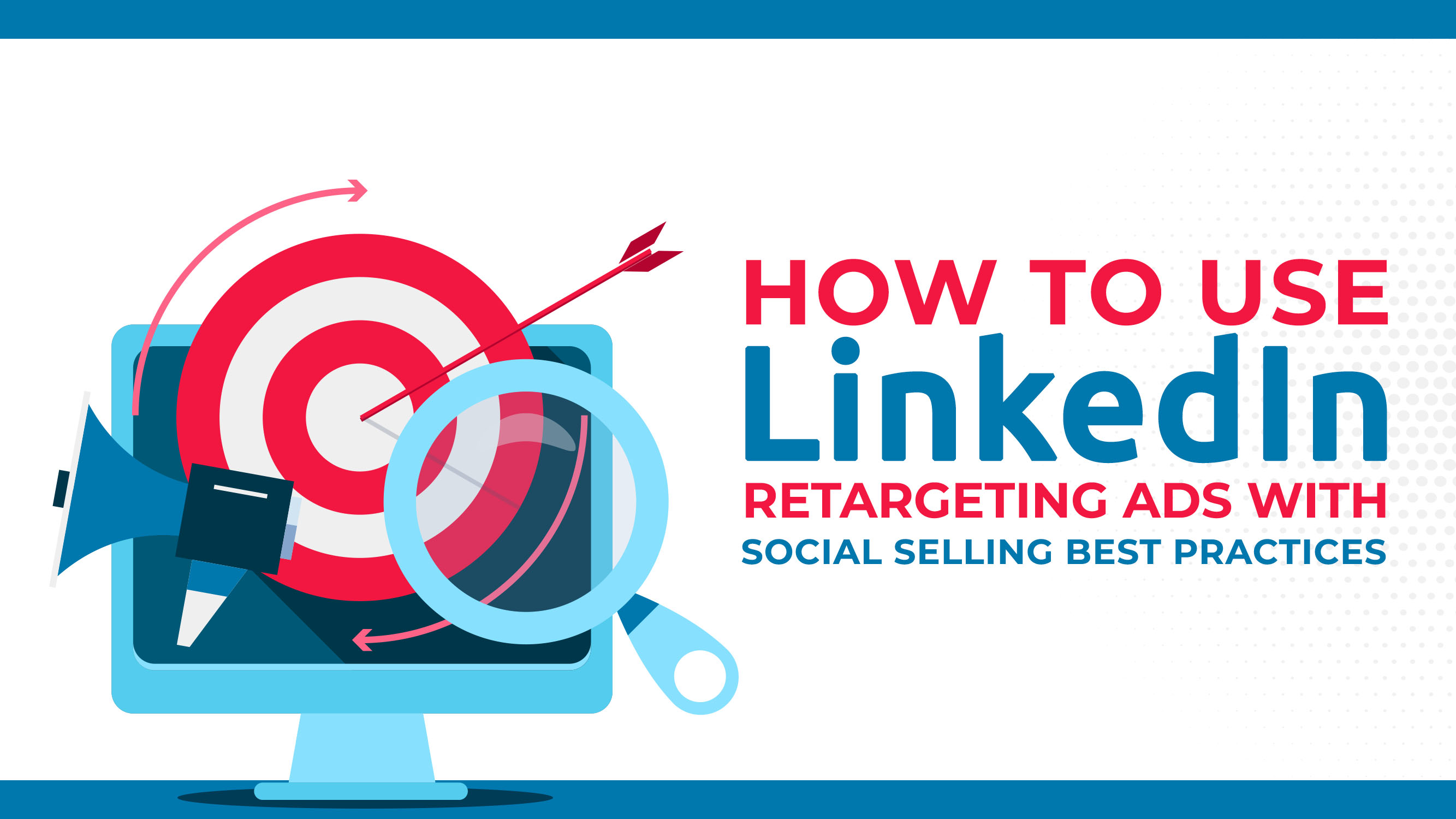 How To Use LinkedIn Retargeting Ads With Social Selling Best Practices