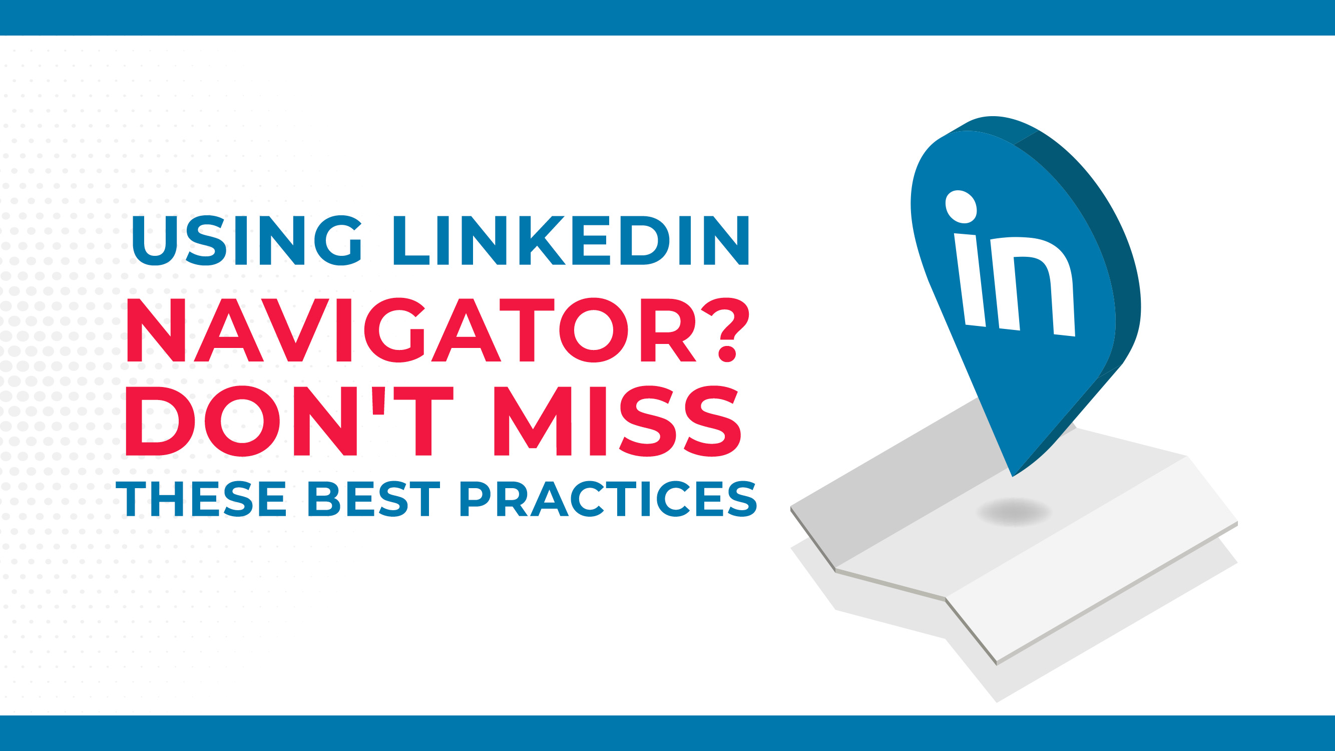 Using LinkedIn Navigator? Don't Miss These Best Practices