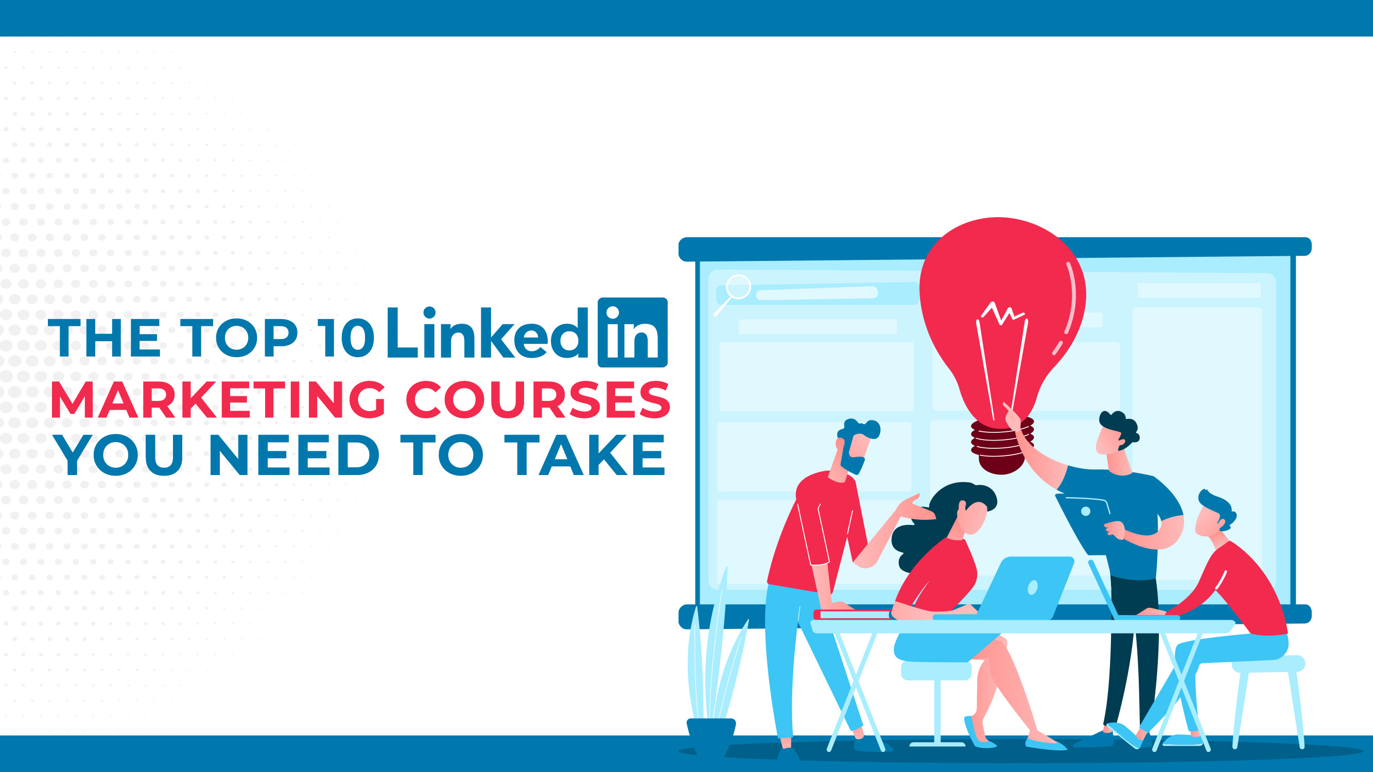 The Top 10 LinkedIn Marketing Courses You Need To Take
