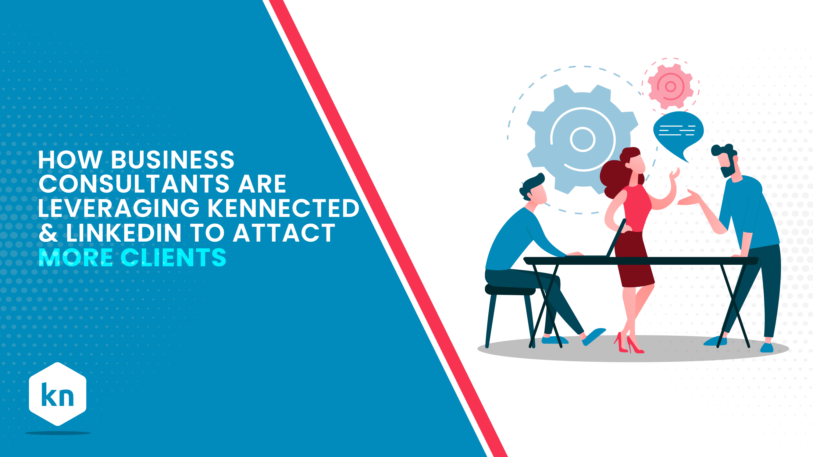 How Business Consultants Are Leveraging Kennected & LinkedIn To Attract More Clients